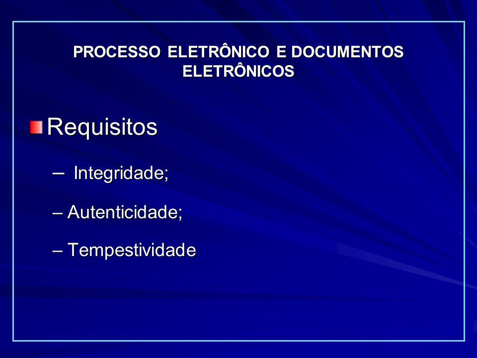 PROCESSO ELETRÔNICO E DOCUMENTOS ELETRÔNICOS Requisitos – Integridade; –Autenticidade; –Tempestividade