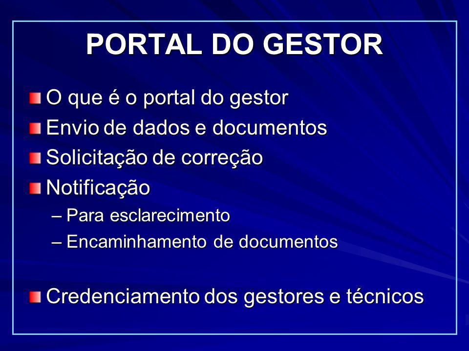 PORTAL DO GESTOR O que é o portal do gestor Envio de dados e documentos Solicitação de correção Notificação –Para esclarecimento –Encaminhamento de documentos Credenciamento dos gestores e técnicos