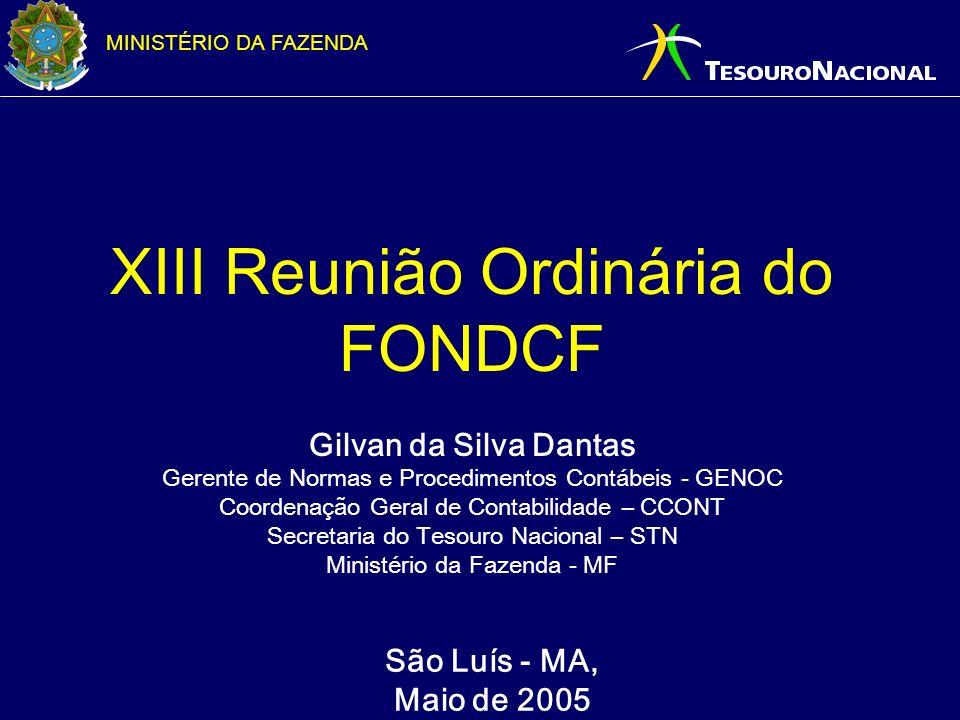 MINISTÉRIO DA FAZENDA São Luís - MA, Maio de 2005 XIII Reunião Ordinária do FONDCF Gilvan da Silva Dantas Gerente de Normas e Procedimentos Contábeis