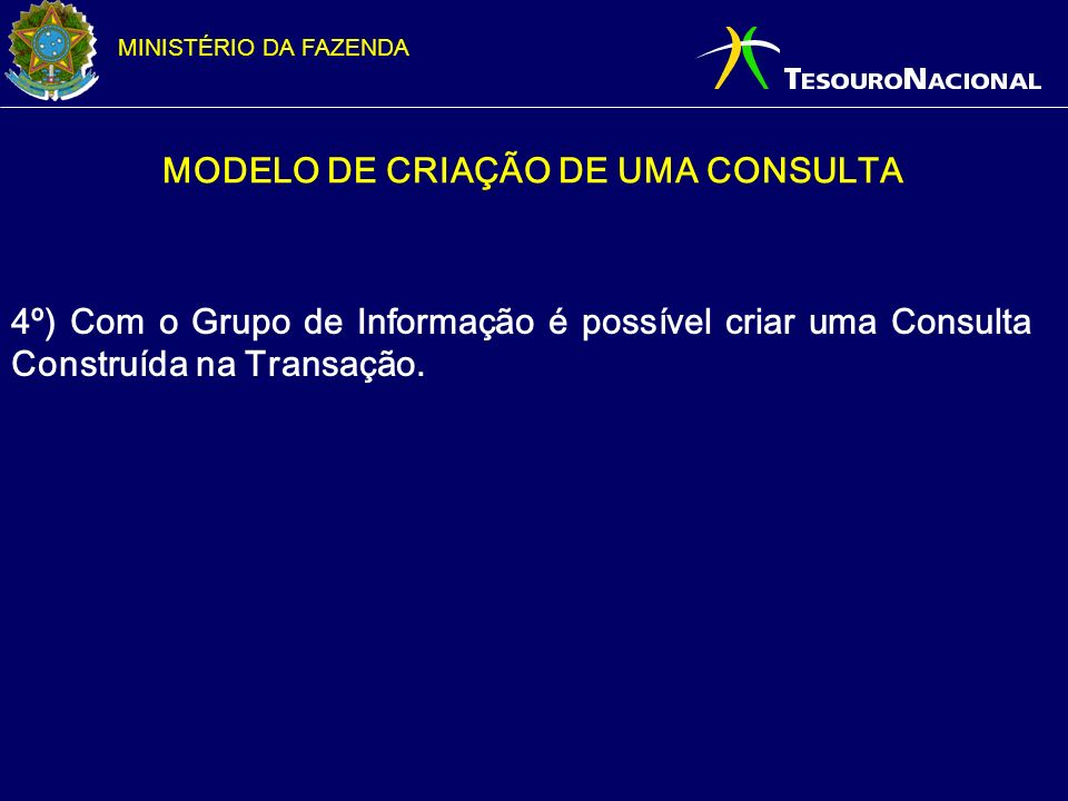 MINISTÉRIO DA FAZENDA MODELO DE CRIAÇÃO DE UMA CONSULTA 4º) Com o Grupo de Informação é possível criar uma Consulta Construída na Transação.