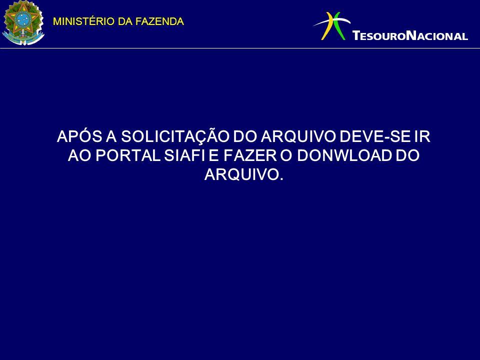 MINISTÉRIO DA FAZENDA APÓS A SOLICITAÇÃO DO ARQUIVO DEVE-SE IR AO PORTAL SIAFI E FAZER O DONWLOAD DO ARQUIVO.