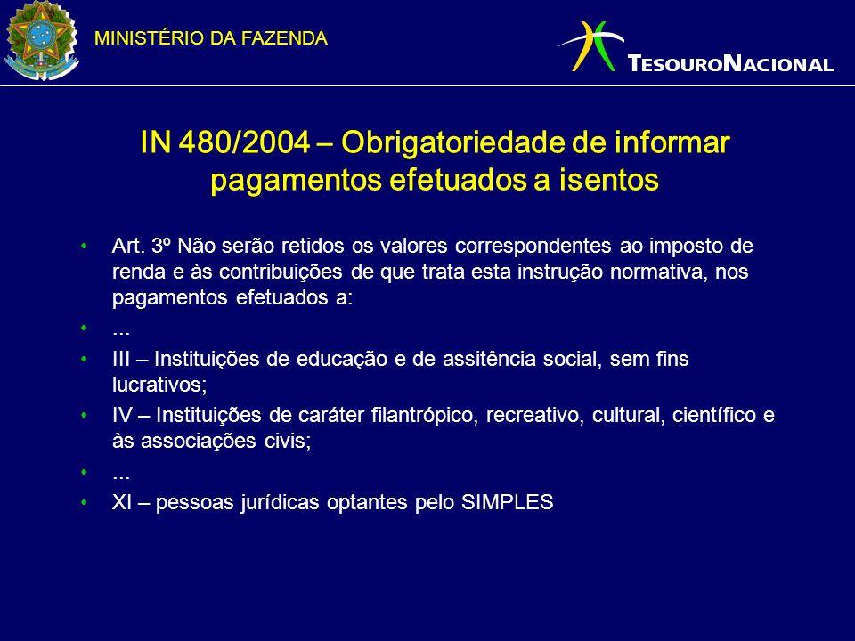 MINISTÉRIO DA FAZENDA IN 480/2004 – Obrigatoriedade de informar pagamentos efetuados a isentos Art. 3º Não serão retidos os valores correspondentes ao