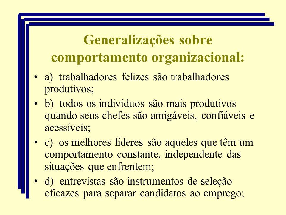 Generalizações sobre comportamento organizacional: a) trabalhadores felizes são trabalhadores produtivos; b) todos os indivíduos são mais produtivos q