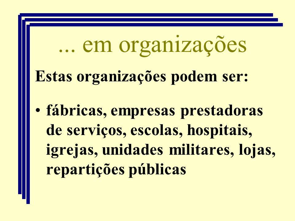 ... em organizações Estas organizações podem ser: fábricas, empresas prestadoras de serviços, escolas, hospitais, igrejas, unidades militares, lojas,