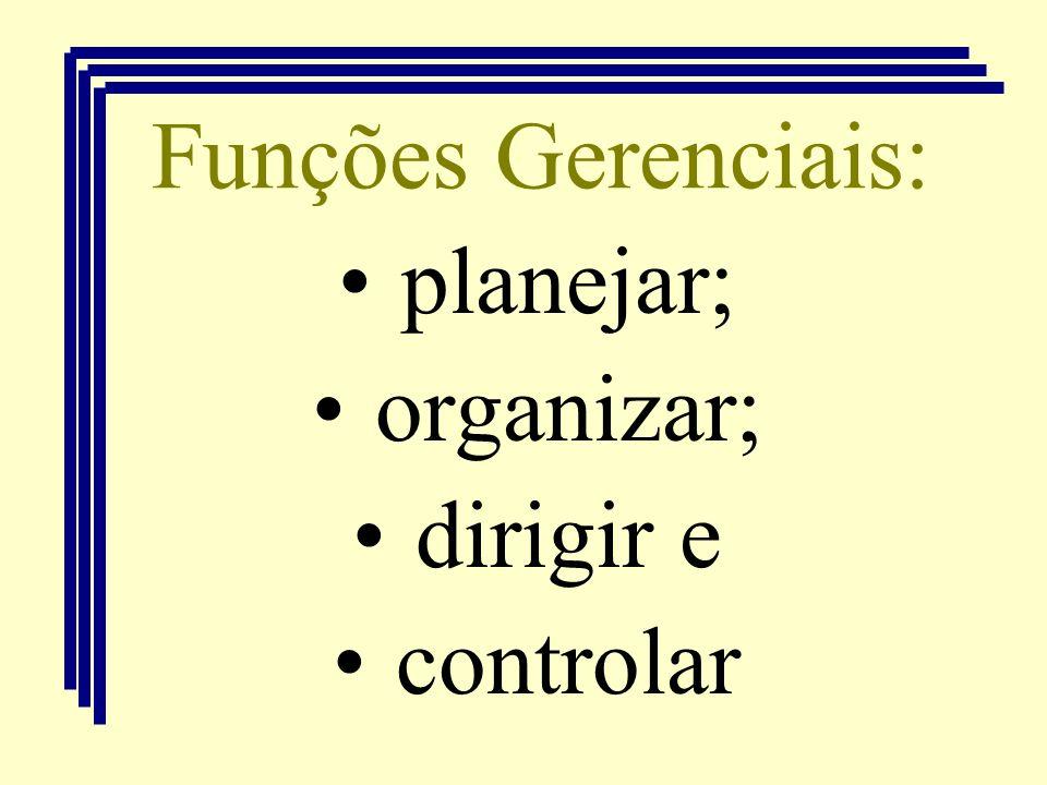 Funções Gerenciais: planejar; organizar; dirigir e controlar