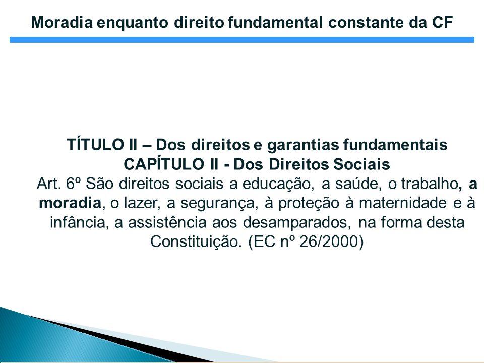 Moradia enquanto direito fundamental constante da CF TÍTULO II – Dos direitos e garantias fundamentais CAPÍTULO II - Dos Direitos Sociais Art. 6º São