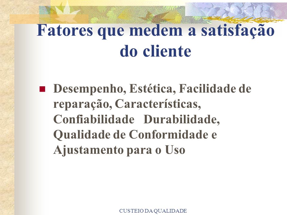 CUSTEIO DA QUALIDADE Fatores que medem a satisfação do cliente Desempenho, Estética, Facilidade de reparação, Características, Confiabilidade Durabili