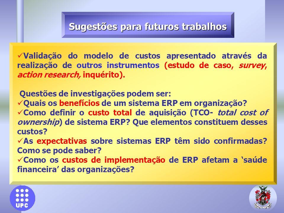 Sugestões para futuros trabalhos Validação do modelo de custos apresentado através da realização de outros instrumentos (estudo de caso, survey, actio