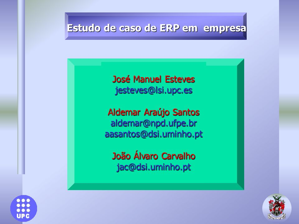 Estudo de caso de ERP em empresa José Manuel Esteves jesteves@lsi.upc.es Aldemar Araújo Santos aldemar@npd.ufpe.braasantos@dsi.uminho.pt João Álvaro C