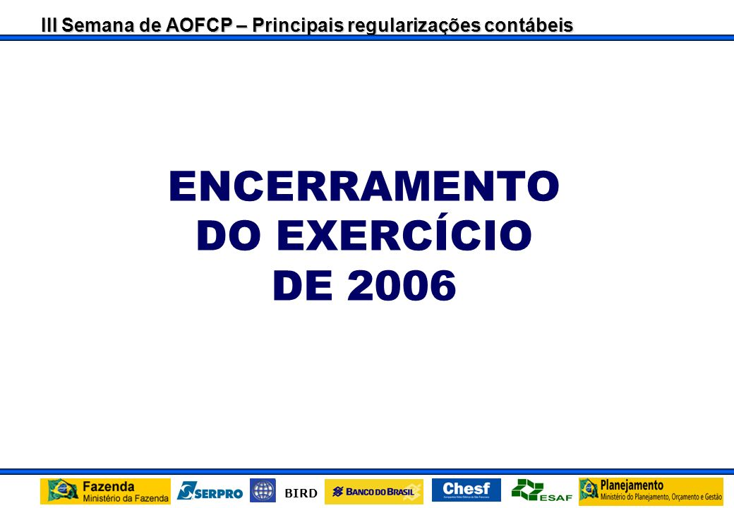 III Semana de AOFCP – Principais regularizações contábeis BIRD ENCERRAMENTO DO EXERCÍCIO DE 2006