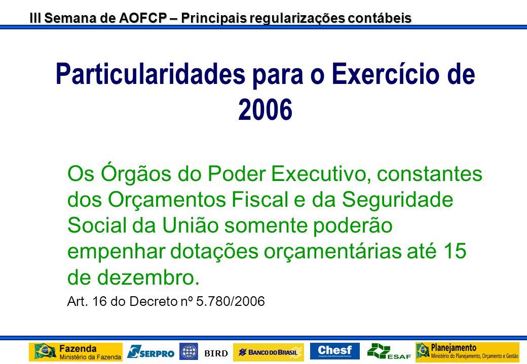 III Semana de AOFCP – Principais regularizações contábeis BIRD Particularidades para o Exercício de 2006 Os Órgãos do Poder Executivo, constantes dos Orçamentos Fiscal e da Seguridade Social da União somente poderão empenhar dotações orçamentárias até 15 de dezembro.
