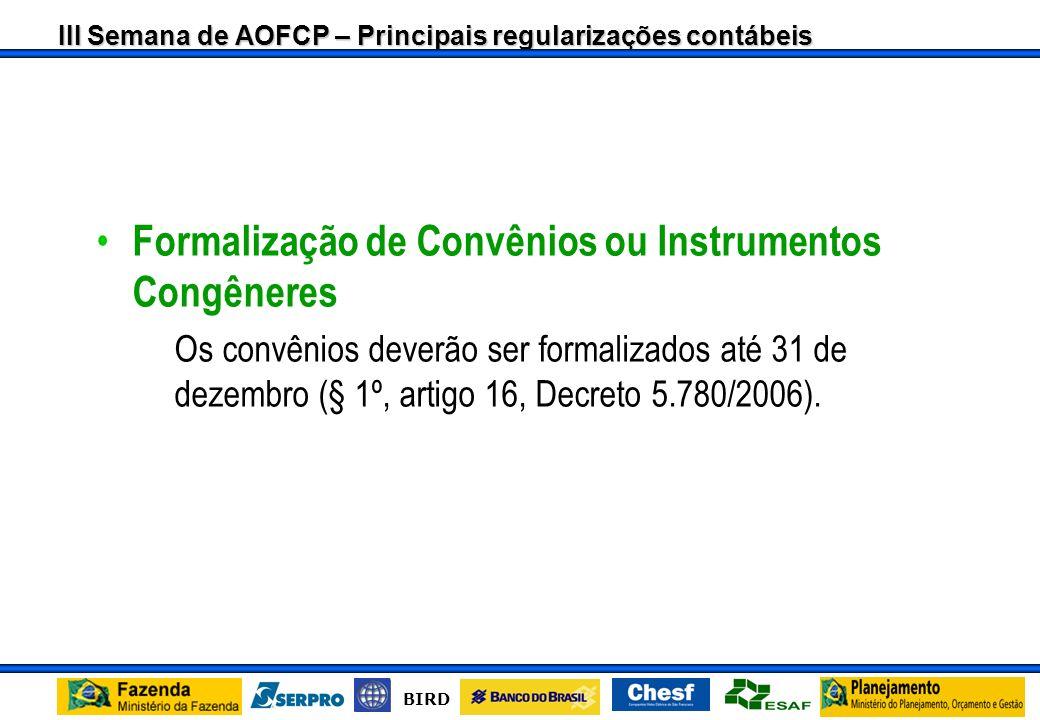 III Semana de AOFCP – Principais regularizações contábeis BIRD Formalização de Convênios ou Instrumentos Congêneres –Os convênios deverão ser formalizados até 31 de dezembro (§ 1º, artigo 16, Decreto 5.780/2006).