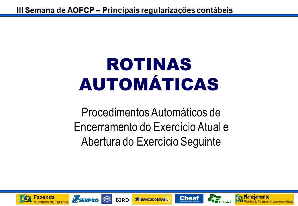 III Semana de AOFCP – Principais regularizações contábeis BIRD ROTINAS AUTOMÁTICAS Procedimentos Automáticos de Encerramento do Exercício Atual e Abertura do Exercício Seguinte