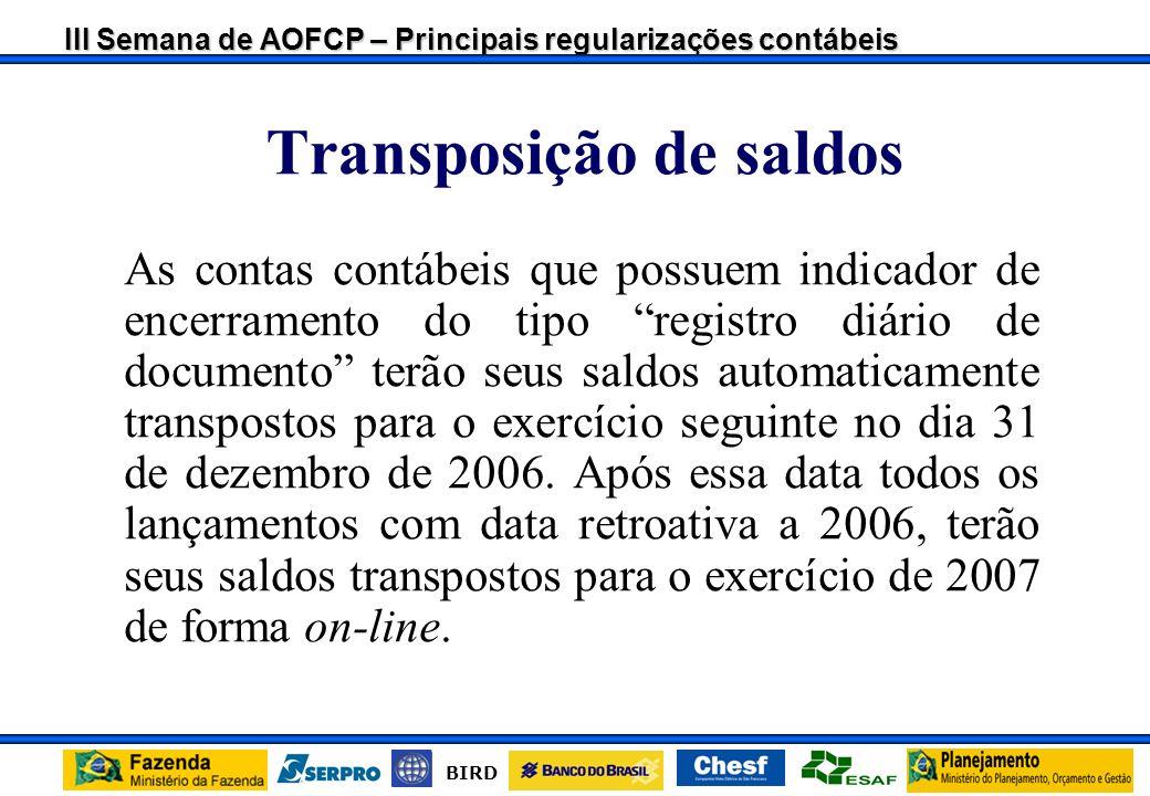 III Semana de AOFCP – Principais regularizações contábeis BIRD Transposição de saldos As contas contábeis que possuem indicador de encerramento do tipo registro diário de documento terão seus saldos automaticamente transpostos para o exercício seguinte no dia 31 de dezembro de 2006.