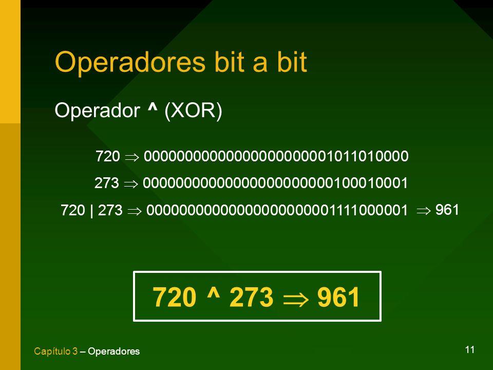 11 Capítulo 3 – Operadores Operadores bit a bit Operador ^ (XOR) 720 00000000000000000000001011010000 273 00000000000000000000000100010001 720 | 273 0
