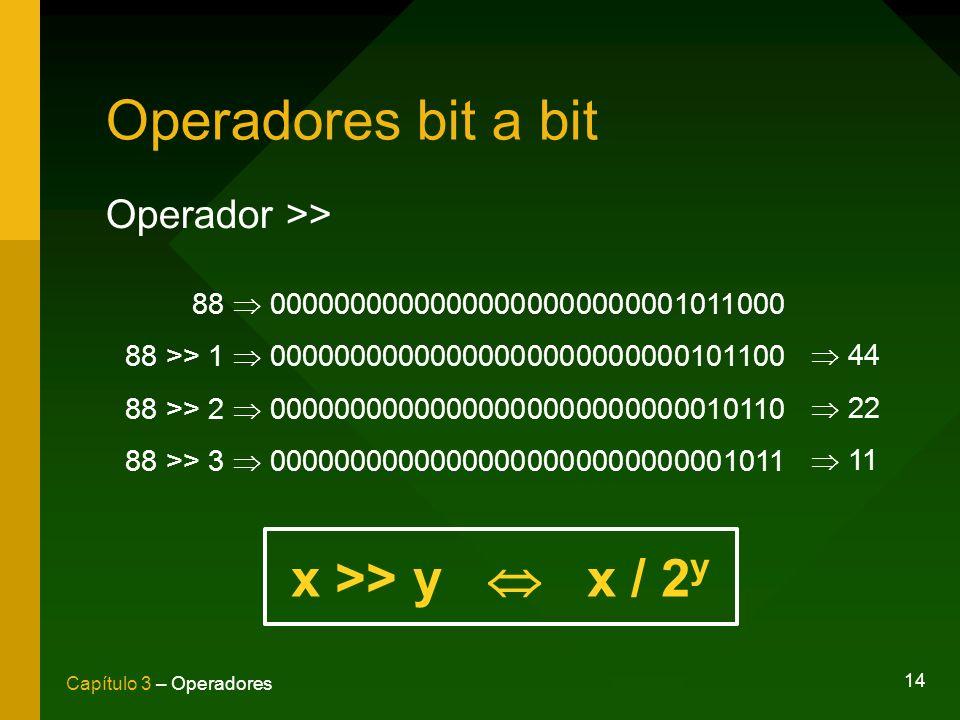 14 Capítulo 3 – Operadores Operadores bit a bit Operador >> 88 00000000000000000000000001011000 88 >> 1 00000000000000000000000000101100 88 >> 2 00000