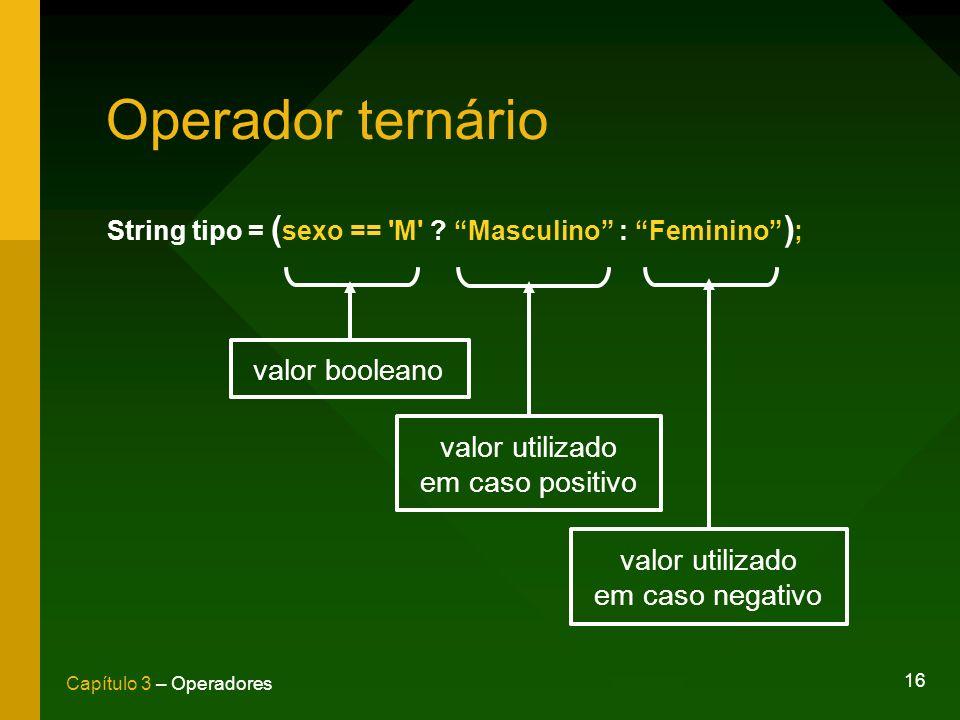 16 Capítulo 3 – Operadores Operador ternário String tipo = ( sexo == 'M' ? Masculino : Feminino ) ; valor booleano valor utilizado em caso positivo va