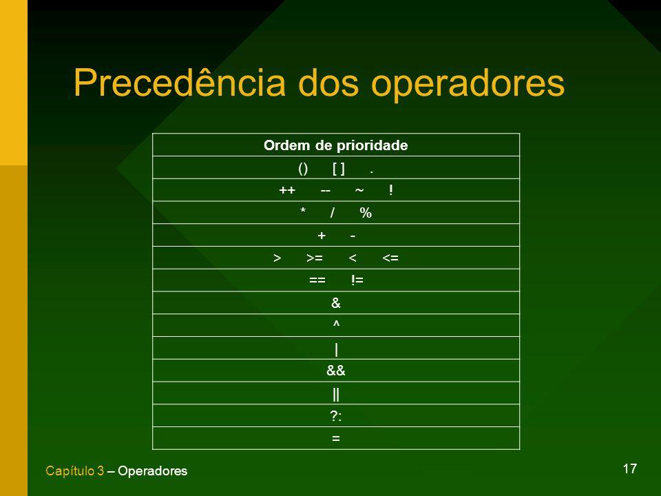 17 Capítulo 3 – Operadores Precedência dos operadores Ordem de prioridade () [ ]. ++ -- ~ ! * / % + - > >= < <= == != & ^ | && || ?: =