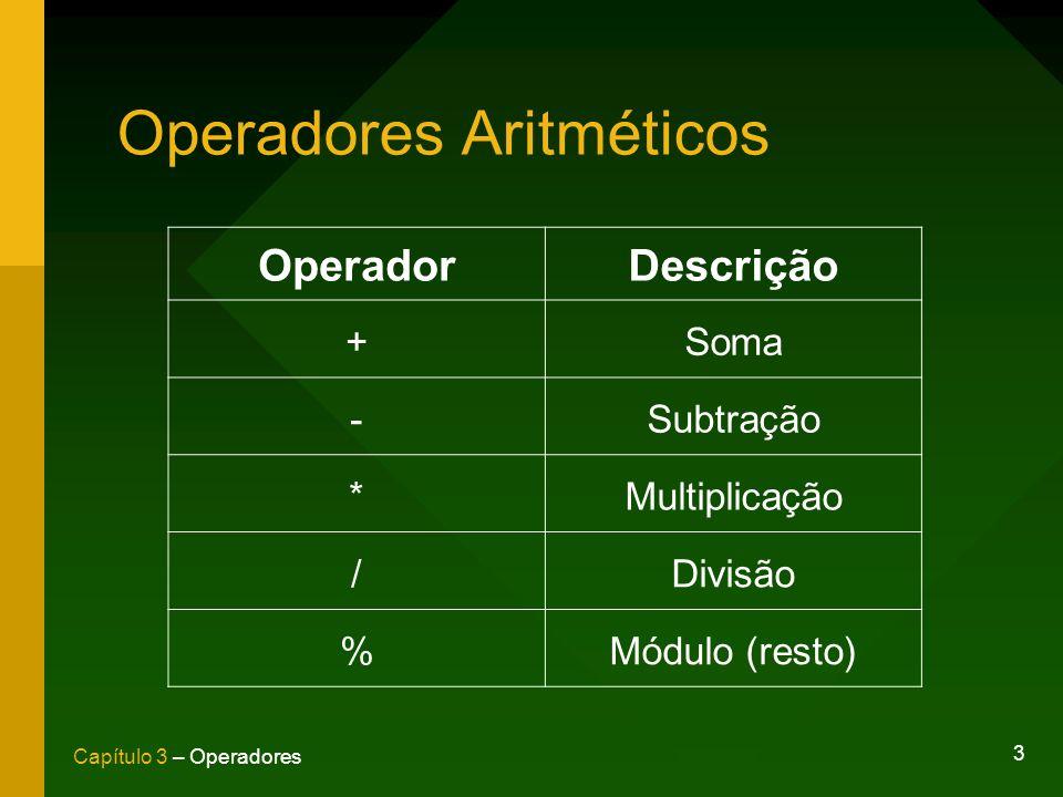3 Capítulo 3 – Operadores Operadores Aritméticos OperadorDescrição +Soma -Subtração *Multiplicação /Divisão %Módulo (resto)