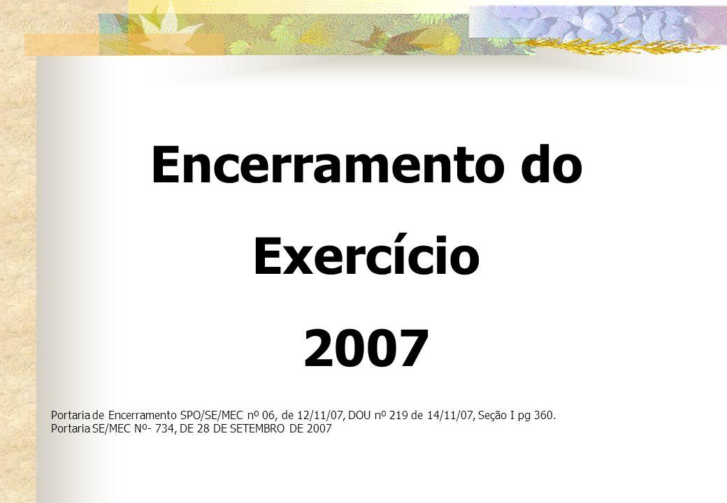 Encerramento do Exercício 2007 Portaria de Encerramento SPO/SE/MEC nº 06, de 12/11/07, DOU nº 219 de 14/11/07, Seção I pg 360. Portaria SE/MEC Nº- 734