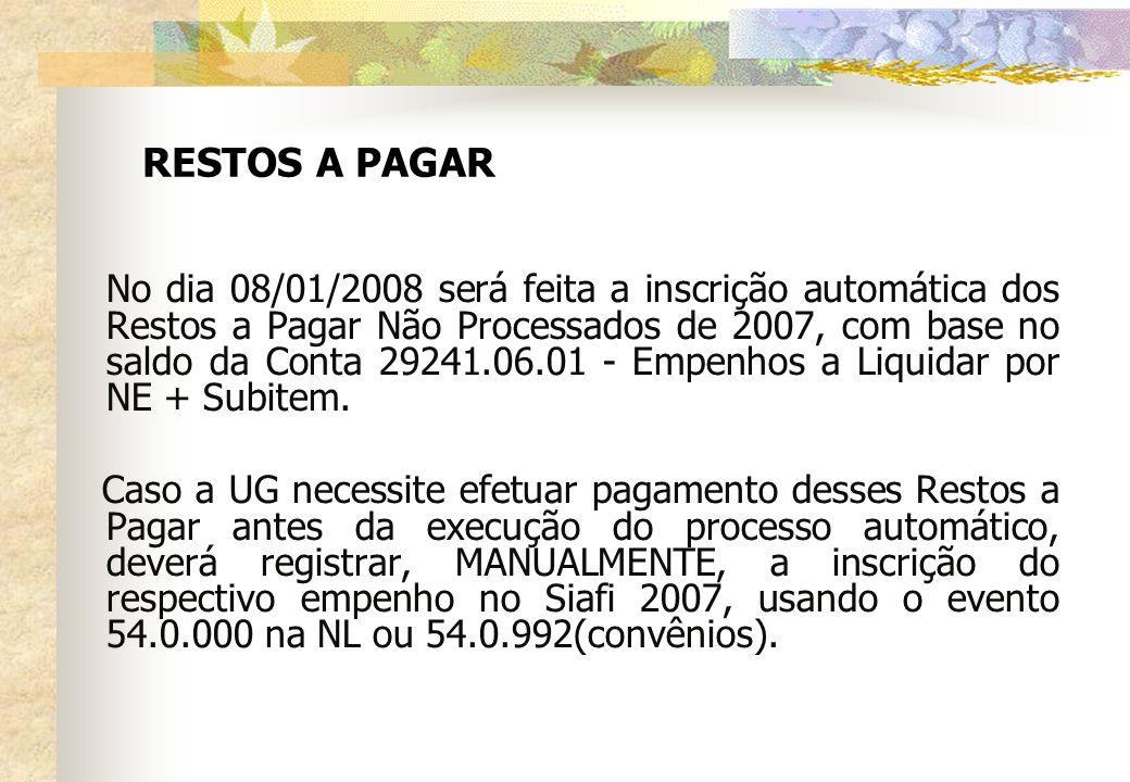 RESTOS A PAGAR No dia 08/01/2008 será feita a inscrição automática dos Restos a Pagar Não Processados de 2007, com base no saldo da Conta 29241.06.01