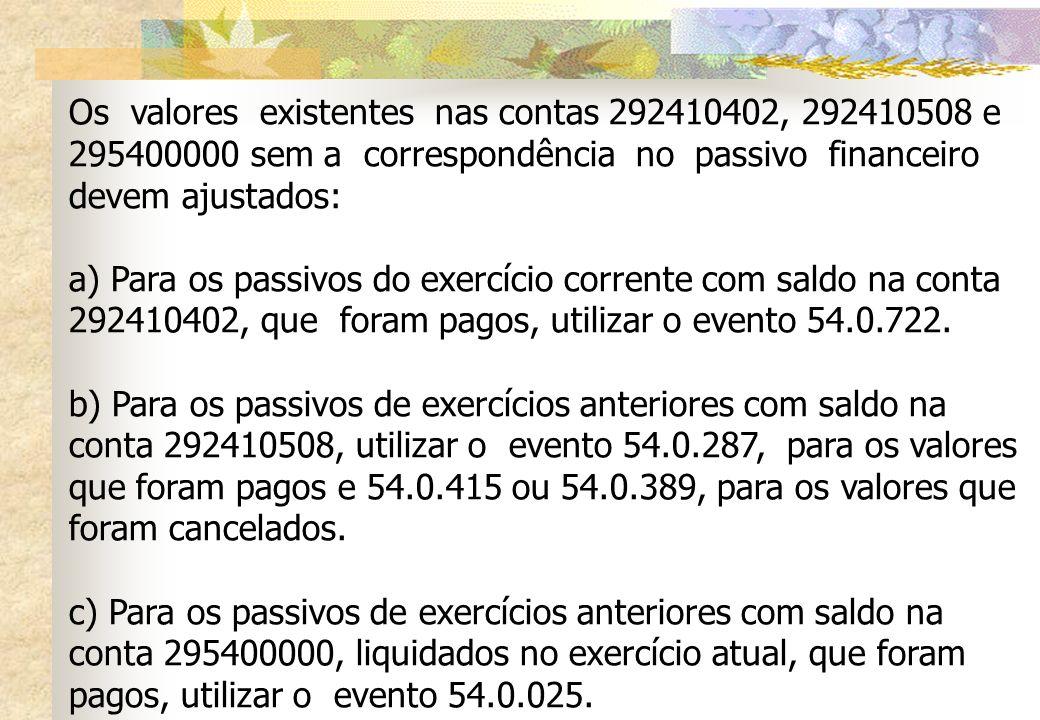 Os valores existentes nas contas 292410402, 292410508 e 295400000 sem a correspondência no passivo financeiro devem ajustados: a) Para os passivos do