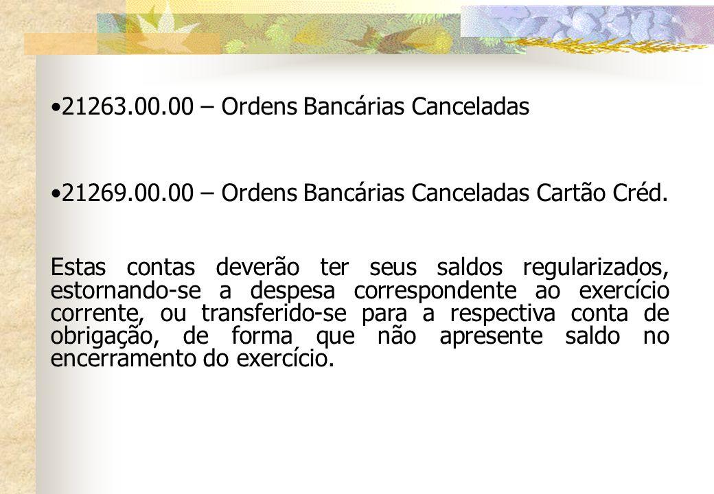 21263.00.00 – Ordens Bancárias Canceladas 21269.00.00 – Ordens Bancárias Canceladas Cartão Créd. Estas contas deverão ter seus saldos regularizados, e