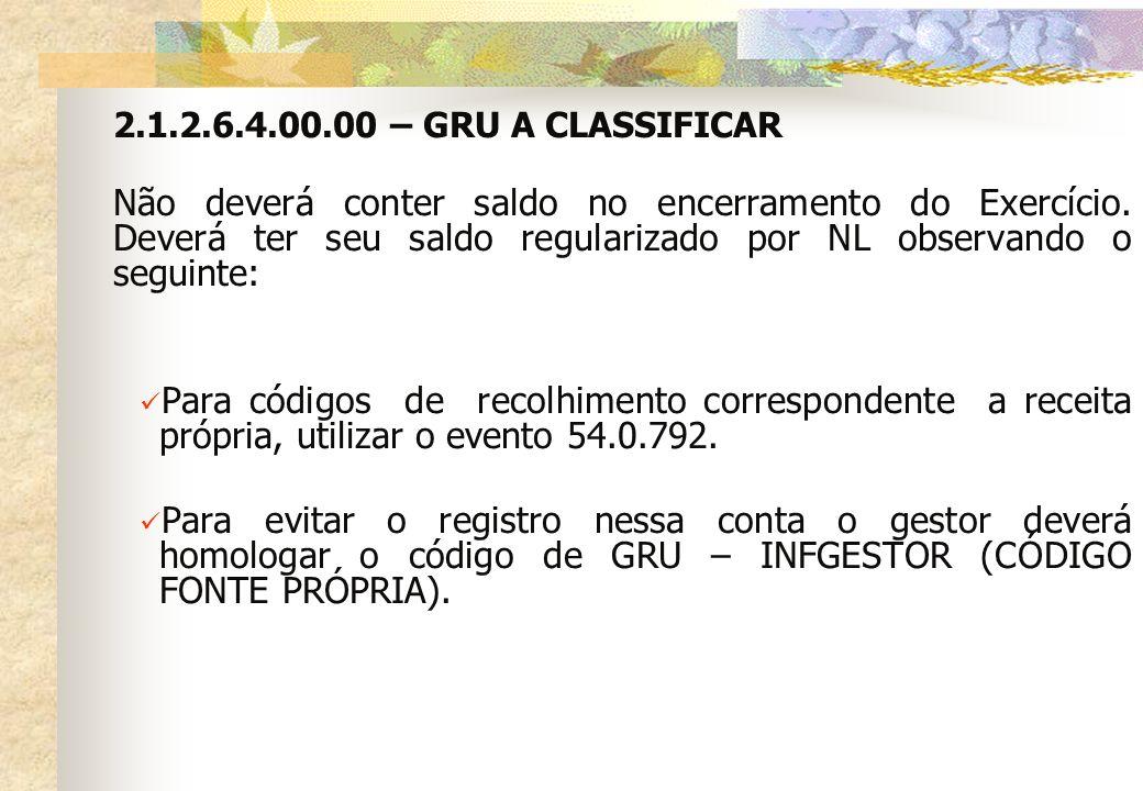 2.1.2.6.4.00.00 – GRU A CLASSIFICAR Não deverá conter saldo no encerramento do Exercício. Deverá ter seu saldo regularizado por NL observando o seguin