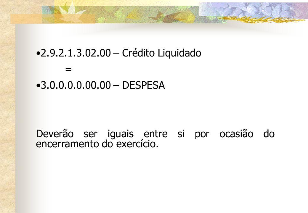 2.9.2.1.3.02.00 – Crédito Liquidado = 3.0.0.0.0.00.00 – DESPESA Deverão ser iguais entre si por ocasião do encerramento do exercício.