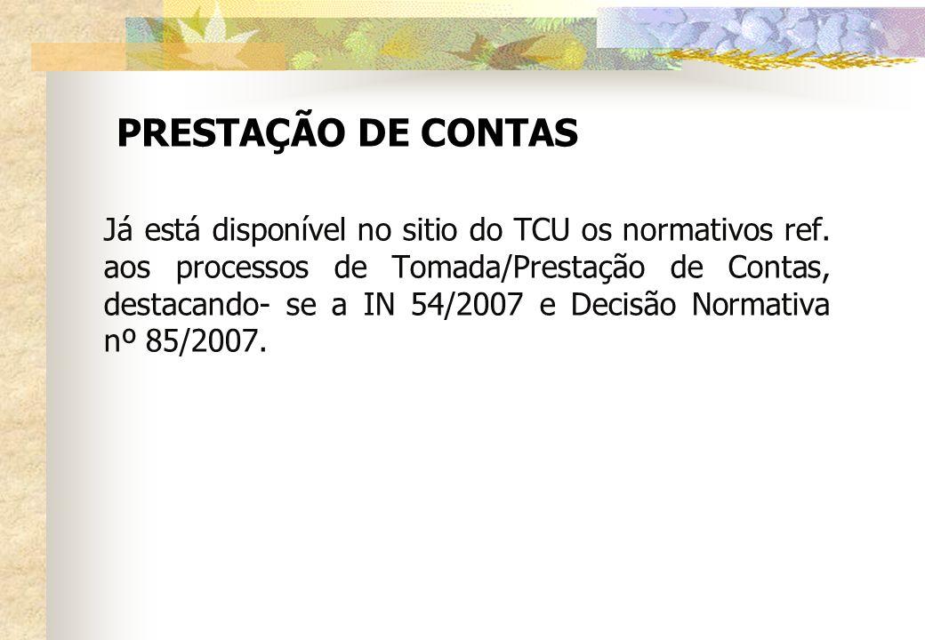 PRESTAÇÃO DE CONTAS Já está disponível no sitio do TCU os normativos ref. aos processos de Tomada/Prestação de Contas, destacando- se a IN 54/2007 e D