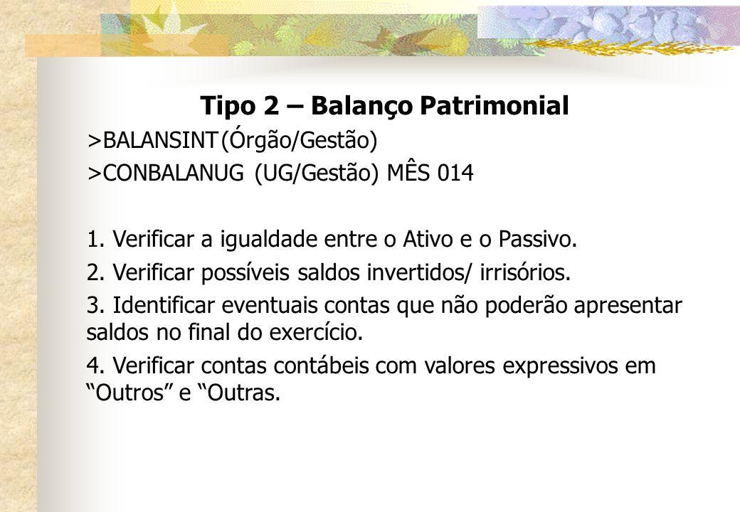 Tipo 2 – Balanço Patrimonial >BALANSINT(Órgão/Gestão) >CONBALANUG(UG/Gestão) MÊS 014 1. Verificar a igualdade entre o Ativo e o Passivo. 2. Verificar