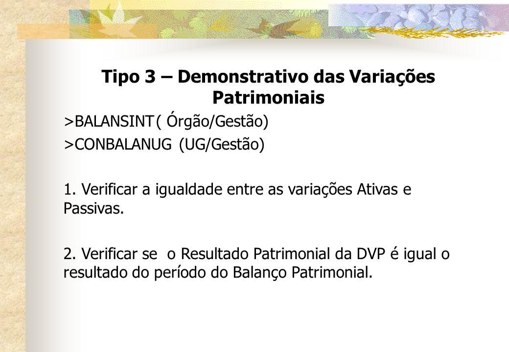 Tipo 3 – Demonstrativo das Variações Patrimoniais >BALANSINT( Órgão/Gestão) >CONBALANUG(UG/Gestão) 1. Verificar a igualdade entre as variações Ativas