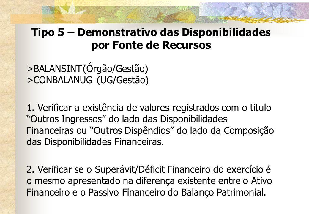 Tipo 5 – Demonstrativo das Disponibilidades por Fonte de Recursos >BALANSINT(Órgão/Gestão) >CONBALANUG(UG/Gestão) 1. Verificar a existência de valores