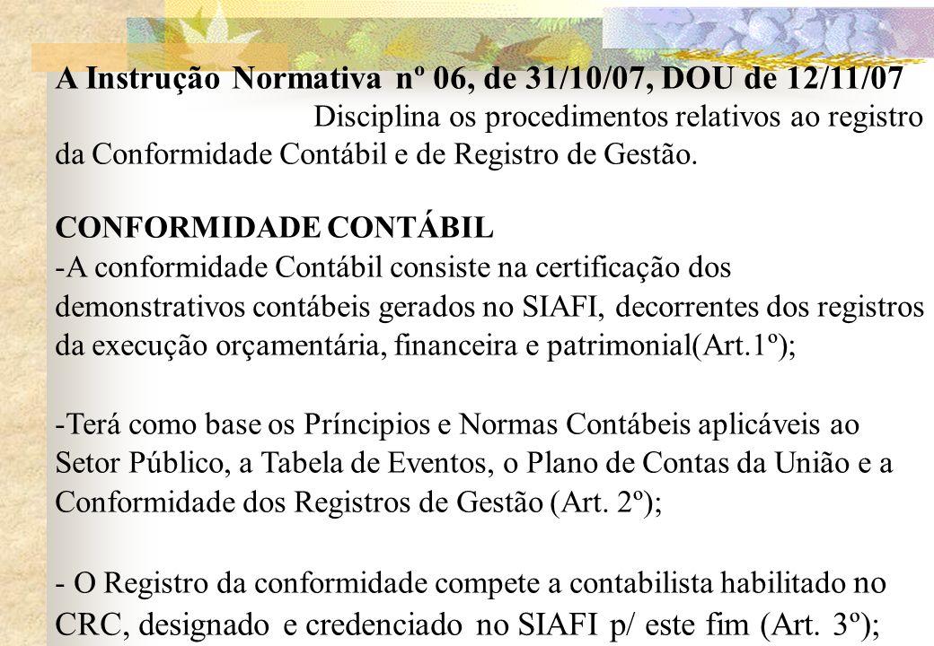 A Instrução Normativa nº 06, de 31/10/07, DOU de 12/11/07 Disciplina os procedimentos relativos ao registro da Conformidade Contábil e de Registro de