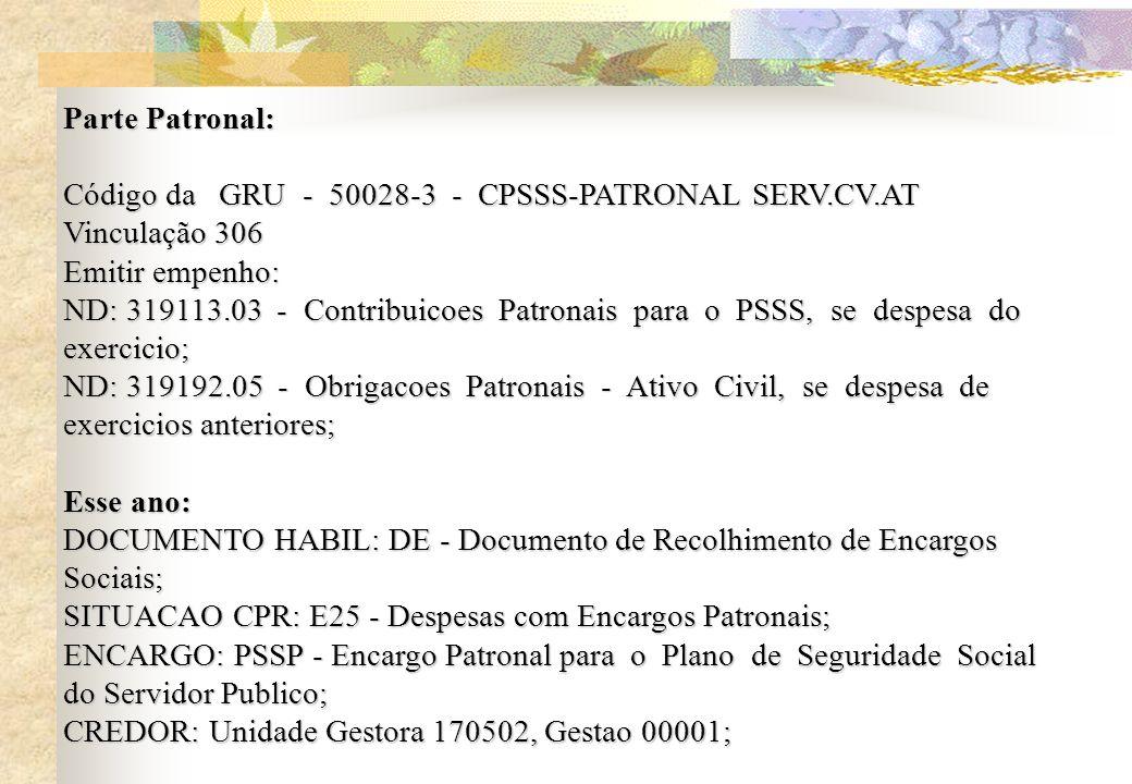 Parte Patronal: Código da GRU - 50028-3 - CPSSS-PATRONAL SERV.CV.AT Vinculação 306 Emitir empenho: ND: 319113.03 - Contribuicoes Patronais para o PSSS