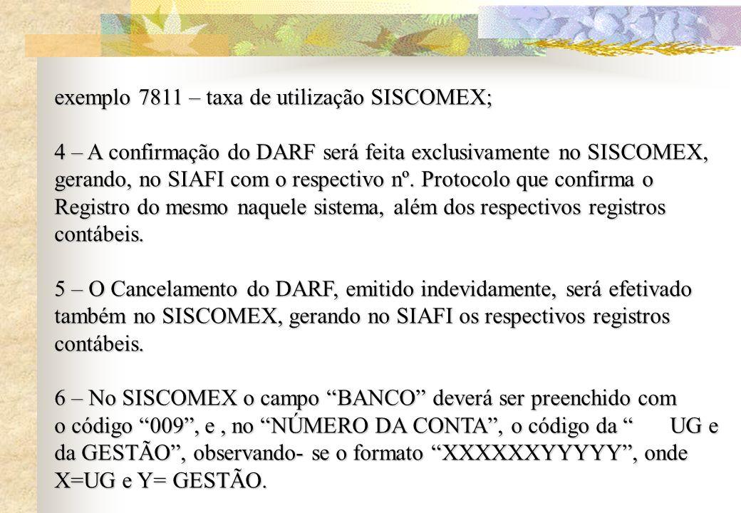 exemplo 7811 – taxa de utilização SISCOMEX; 4 – A confirmação do DARF será feita exclusivamente no SISCOMEX, gerando, no SIAFI com o respectivo nº. Pr