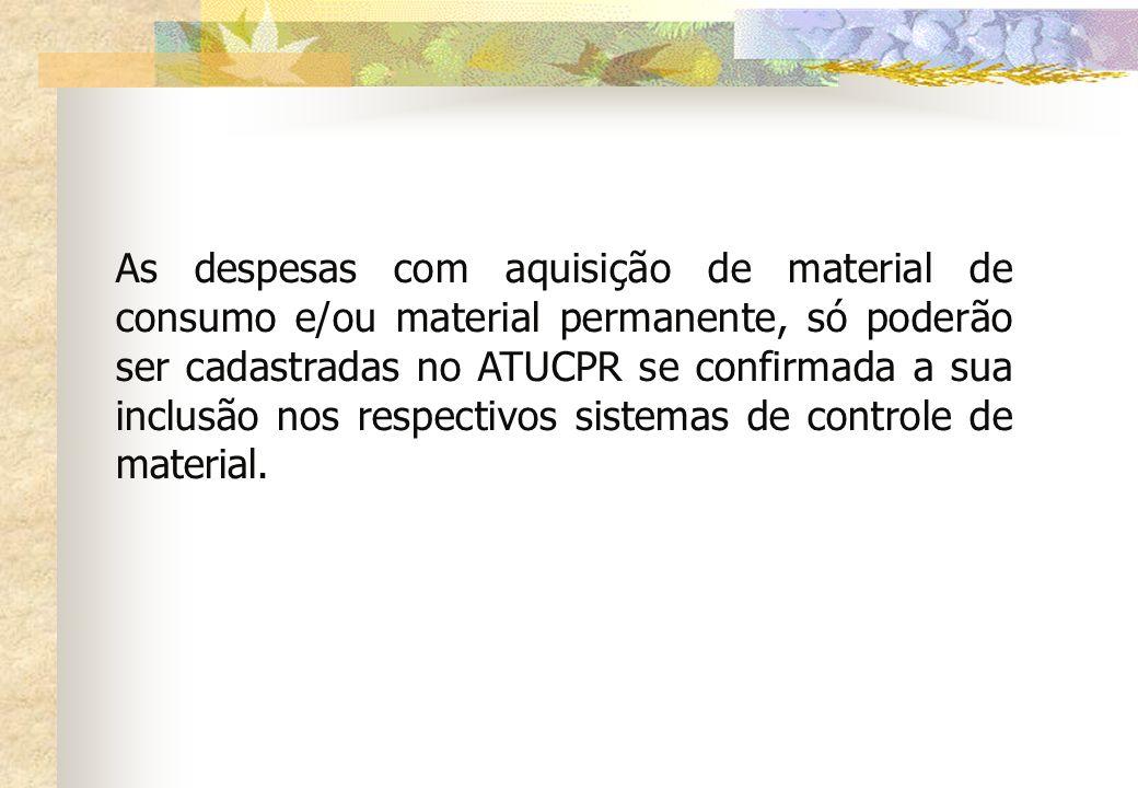 As despesas com aquisição de material de consumo e/ou material permanente, só poderão ser cadastradas no ATUCPR se confirmada a sua inclusão nos respe