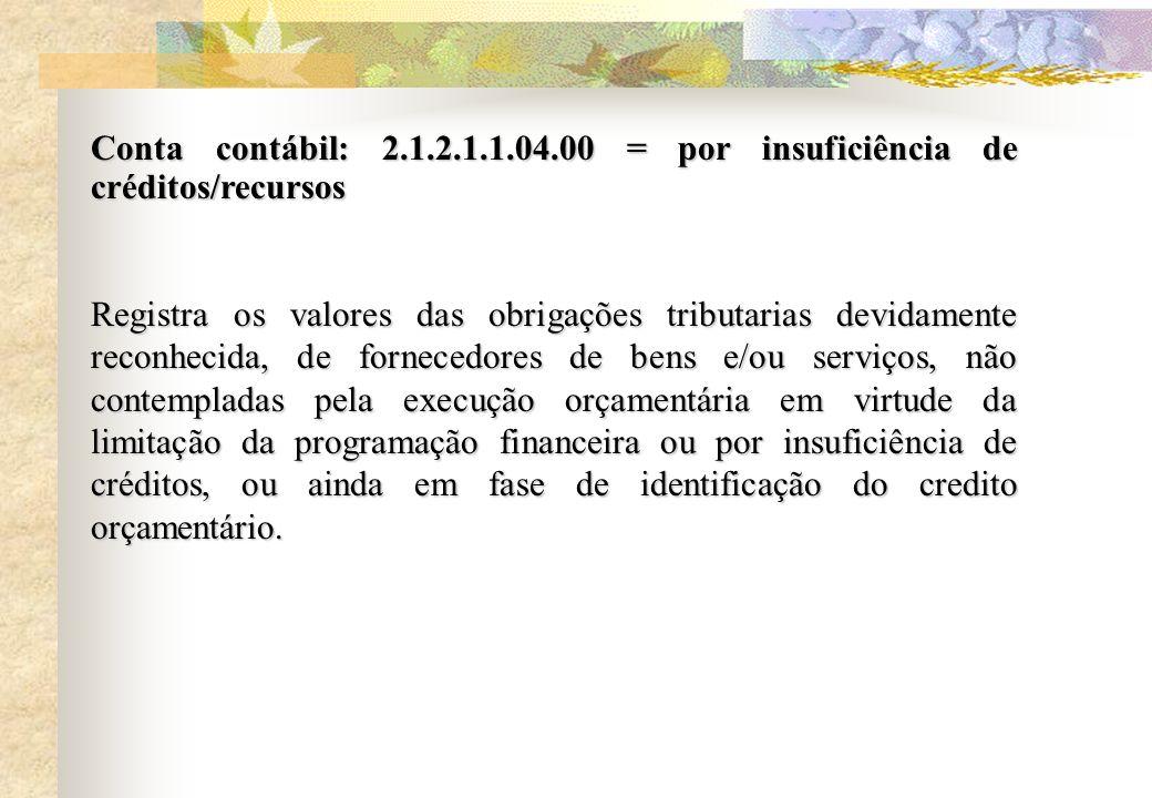 Conta contábil: 2.1.2.1.1.04.00 = por insuficiência de créditos/recursos Registra os valores das obrigações tributarias devidamente reconhecida, de fo