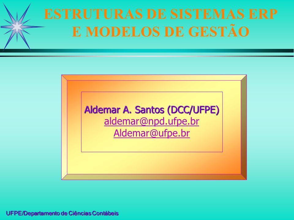 UFPE/Departamento de Ciências Contábeis ESTRUTURAS DE SISTEMAS ERP E MODELOS DE GESTÃO Aldemar A. Santos (DCC/UFPE) aldemar@npd.ufpe.br Aldemar@ufpe.b