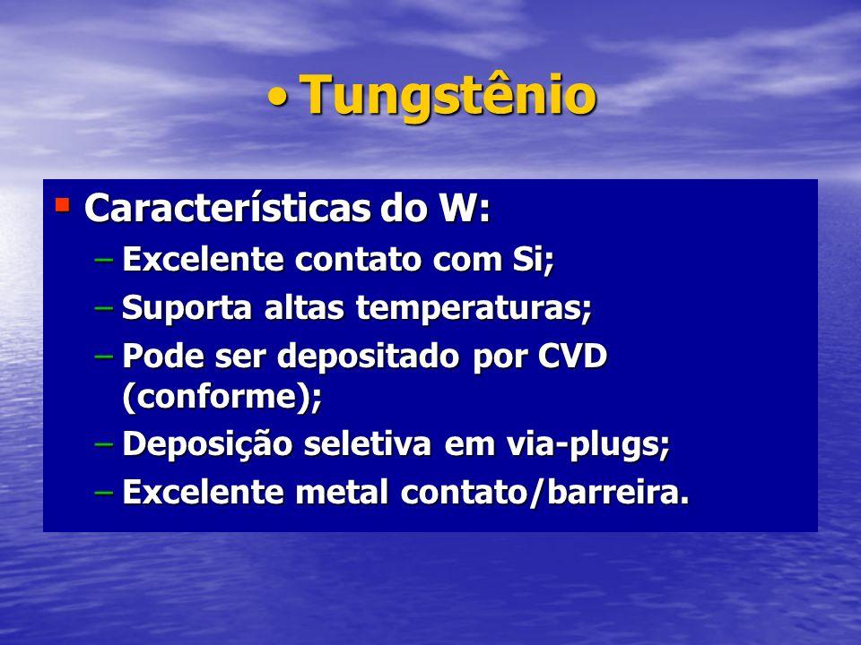 TungstênioTungstênio Características do W: Características do W: –Excelente contato com Si; –Suporta altas temperaturas; –Pode ser depositado por CVD