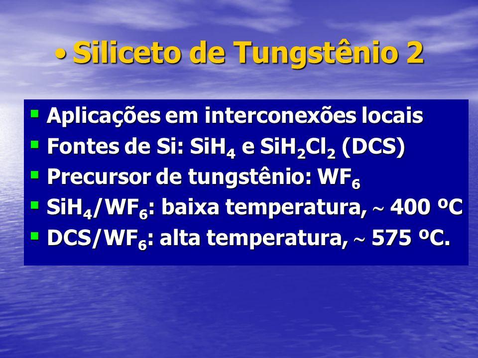 Siliceto de Tungstênio 2Siliceto de Tungstênio 2 Aplicações em interconexões locais Aplicações em interconexões locais Fontes de Si: SiH 4 e SiH 2 Cl