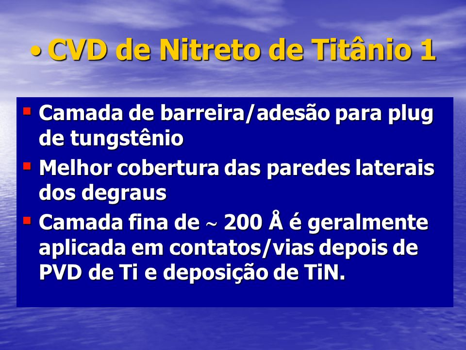 CVD de Nitreto de Titânio 1CVD de Nitreto de Titânio 1 Camada de barreira/adesão para plug de tungstênio Camada de barreira/adesão para plug de tungst