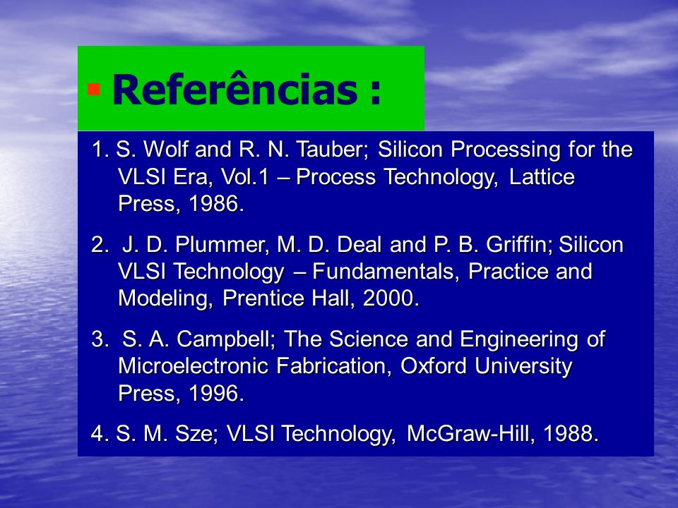 1. S. Wolf and R. N. Tauber; Silicon Processing for the VLSI Era, Vol.1 – Process Technology, Lattice Press, 1986. 2. J. D. Plummer, M. D. Deal and P.
