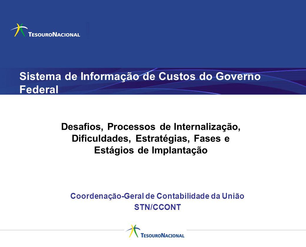 Sistema de Informação de Custos do Governo Federal Coordenação-Geral de Contabilidade da União STN/CCONT Desafios, Processos de Internalização, Dificu