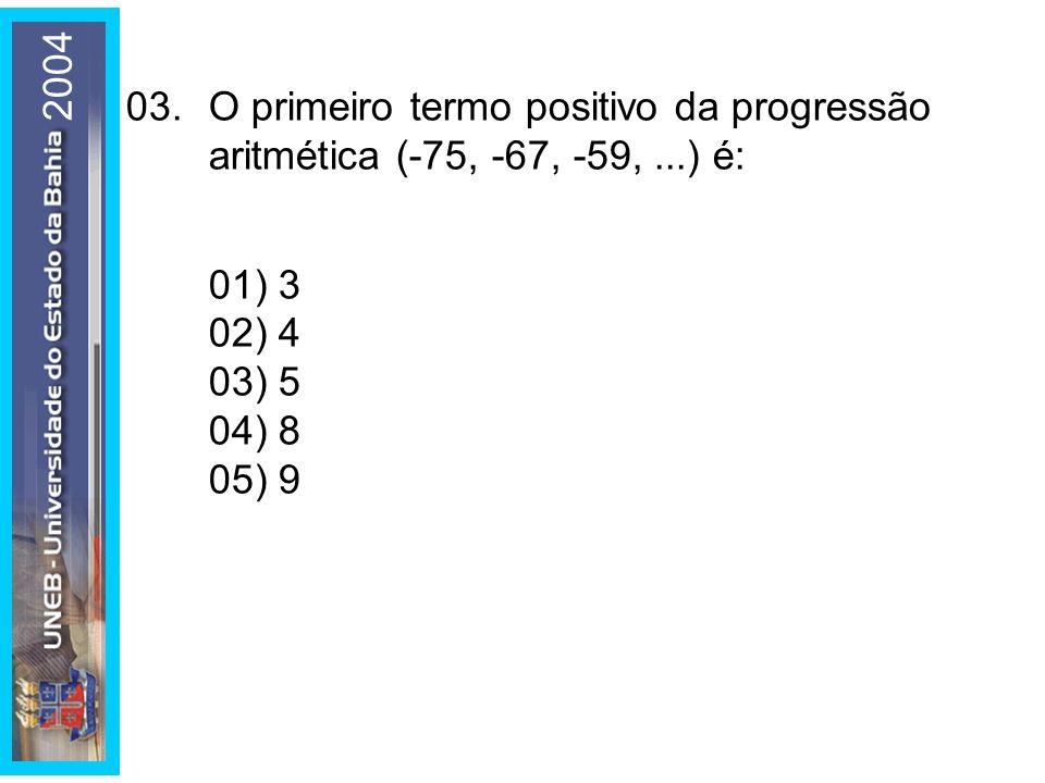 2004 03.O primeiro termo positivo da progressão aritmética (-75, -67, -59,...) é: 01) 3 02) 4 03) 5 04) 8 05) 9