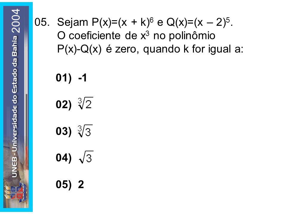 2004 05.Sejam P(x)=(x + k) 6 e Q(x)=(x – 2) 5. O coeficiente de x 3 no polinômio P(x)-Q(x) é zero, quando k for igual a: 01) -1 02) 03) 04) 05) 2