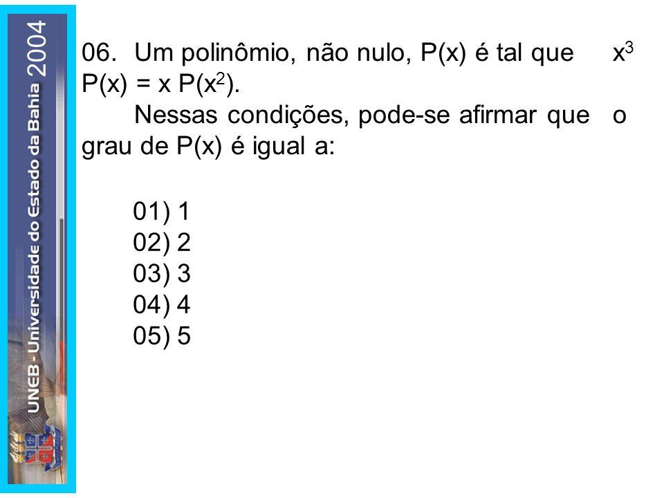 2004 06.Um polinômio, não nulo, P(x) é tal que x 3 P(x) = x P(x 2 ). Nessas condições, pode-se afirmar que o grau de P(x) é igual a: 01) 1 02) 2 03) 3