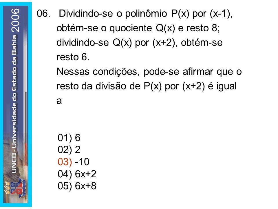 06.Dividindo-se o polinômio P(x) por (x-1), obtém-se o quociente Q(x) e resto 8; dividindo-se Q(x) por (x+2), obtém-se resto 6.