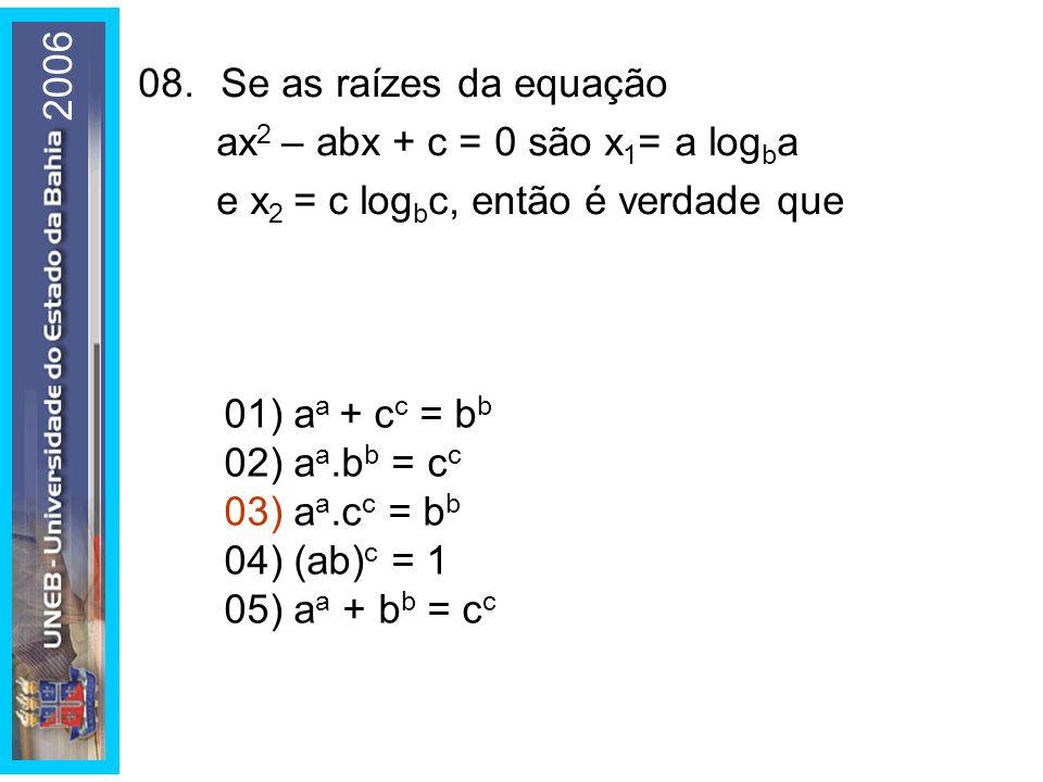 01) a a + c c = b b 02) a a.b b = c c 03) a a.c c = b b 04) (ab) c = 1 05) a a + b b = c c 08.Se as raízes da equação ax 2 – abx + c = 0 são x 1 = a log b a e x 2 = c log b c, então é verdade que 2006
