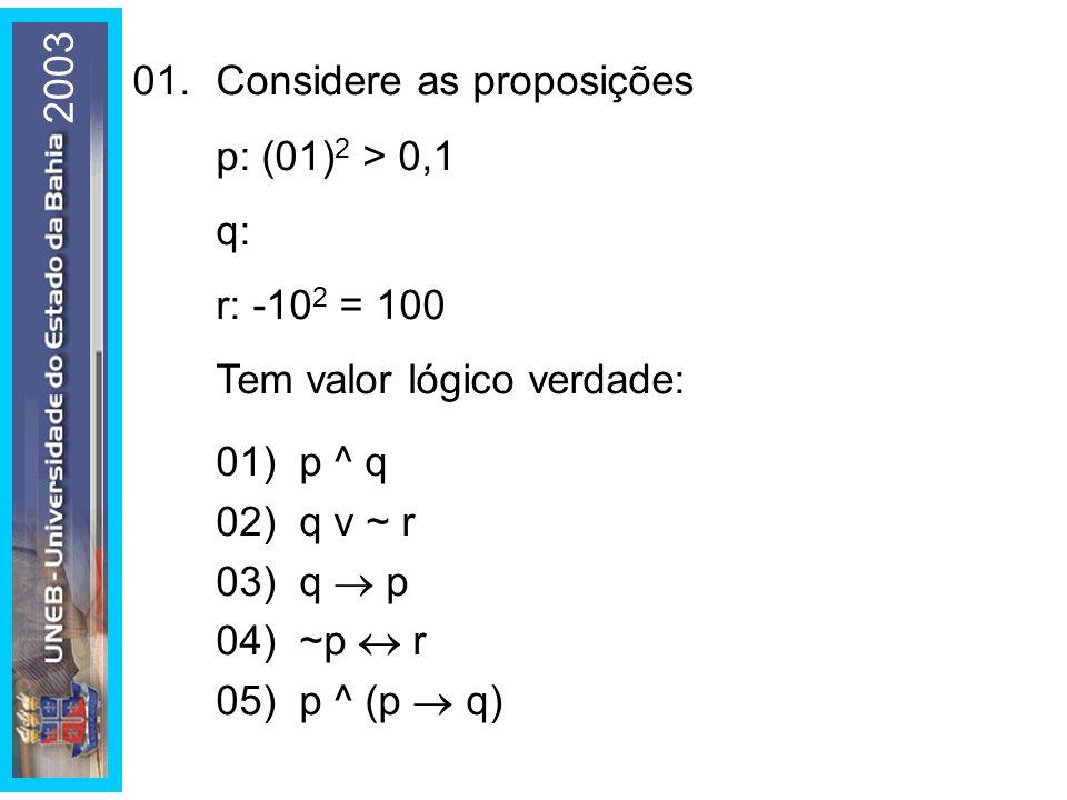 2003 01.Considere as proposições p: (01) 2 > 0,1 q: r: -10 2 = 100 Tem valor lógico verdade: 01) p ^ q 02) q v ~ r 03) q p 04) ~p r 05) p ^ (p q)